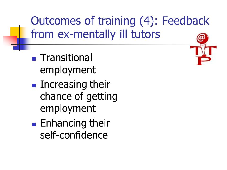 Outcomes of training (4): Feedback from ex-mentally ill tutors Transitional employment Increasing their chance of getting employment Enhancing their self-confidence