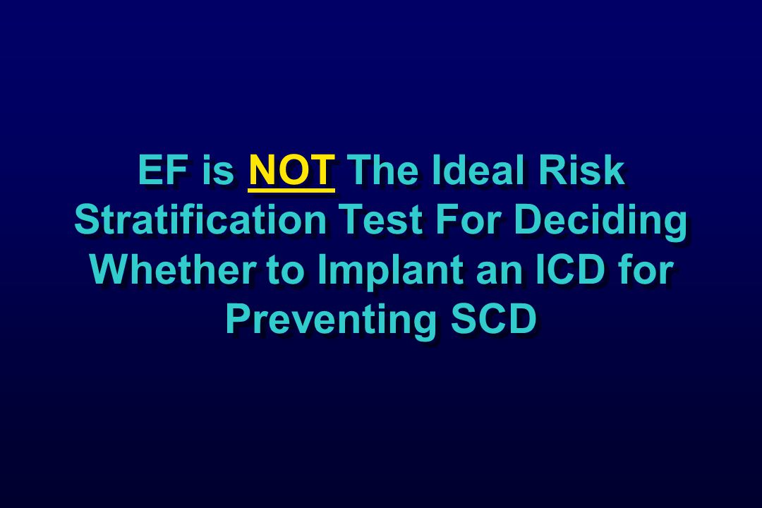 EF is NOT The Ideal Risk Stratification Test For Deciding Whether to Implant an ICD for Preventing SCD