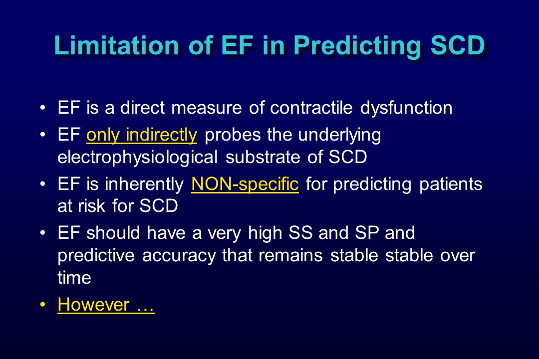 Limitation of EF in Predicting SCD EF is a direct measure of contractile dysfunction EF only indirectly probes the underlying electrophysiological substrate of SCD EF is inherently NON-specific for predicting patients at risk for SCD EF should have a very high SS and SP and predictive accuracy that remains stable stable over time However …