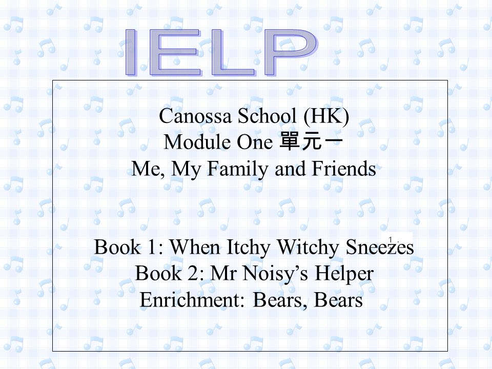 1. 1 Canossa School (HK) Module One 單元一 Me, My Family and Friends Book 1: When Itchy Witchy Sneezes Book 2: Mr Noisy's Helper Enrichment: Bears, Bears