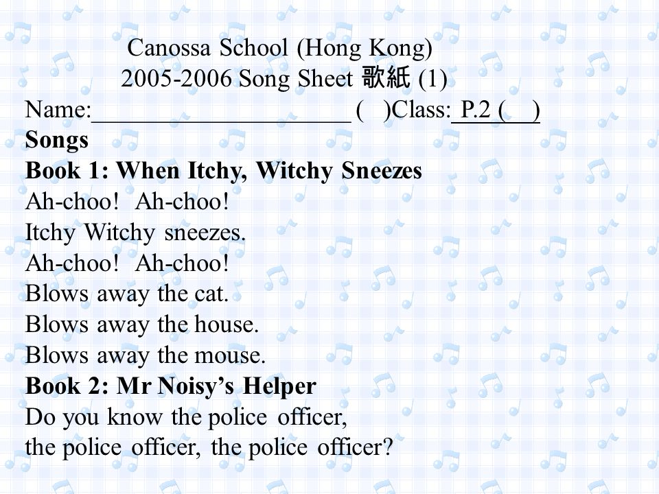 Canossa School (Hong Kong) 2005-2006 Song Sheet 歌紙 (1) Name:____________________ ( )Class: P.2 ( ) Songs Book 1: When Itchy, Witchy Sneezes Ah-choo.