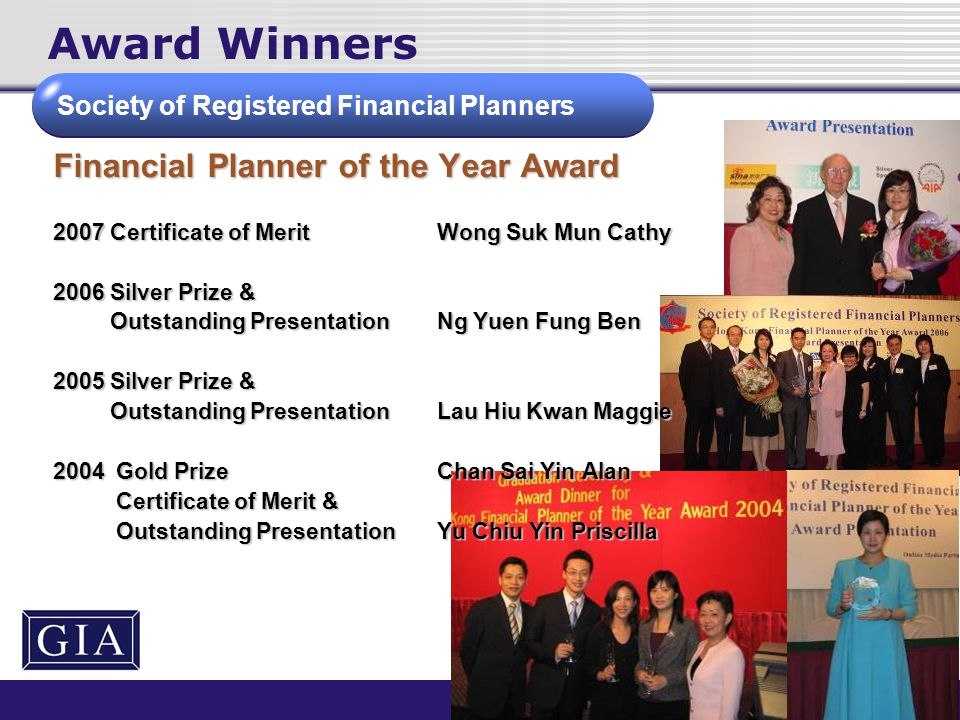 Award Winners Financial Planner of the Year Award 2007 Certificate of MeritWong Suk Mun Cathy 2006 Silver Prize & Outstanding PresentationNg Yuen Fung Ben Outstanding PresentationNg Yuen Fung Ben 2005 Silver Prize & Outstanding PresentationLau Hiu Kwan Maggie Outstanding PresentationLau Hiu Kwan Maggie 2004 Gold Prize Chan Sai Yin Alan Certificate of Merit & Certificate of Merit & Outstanding PresentationYu Chiu Yin Priscilla Outstanding PresentationYu Chiu Yin Priscilla Society of Registered Financial Planners
