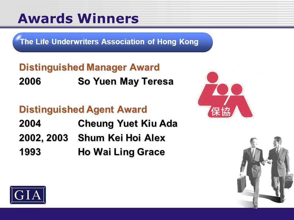 Awards Winners Distinguished Manager Award 2006So Yuen May Teresa Distinguished Agent Award 2004Cheung Yuet Kiu Ada 2002, 2003Shum Kei Hoi Alex 1993Ho Wai Ling Grace The Life Underwriters Association of Hong Kong