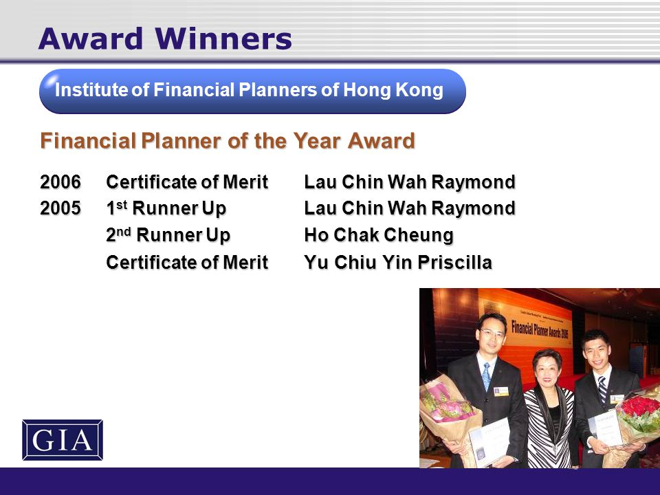 Award Winners Financial Planner of the Year Award 2006Certificate of MeritLau Chin Wah Raymond 20051 st Runner UpLau Chin Wah Raymond 2 nd Runner UpHo Chak Cheung Certificate of Merit Yu Chiu Yin Priscilla Institute of Financial Planners of Hong Kong