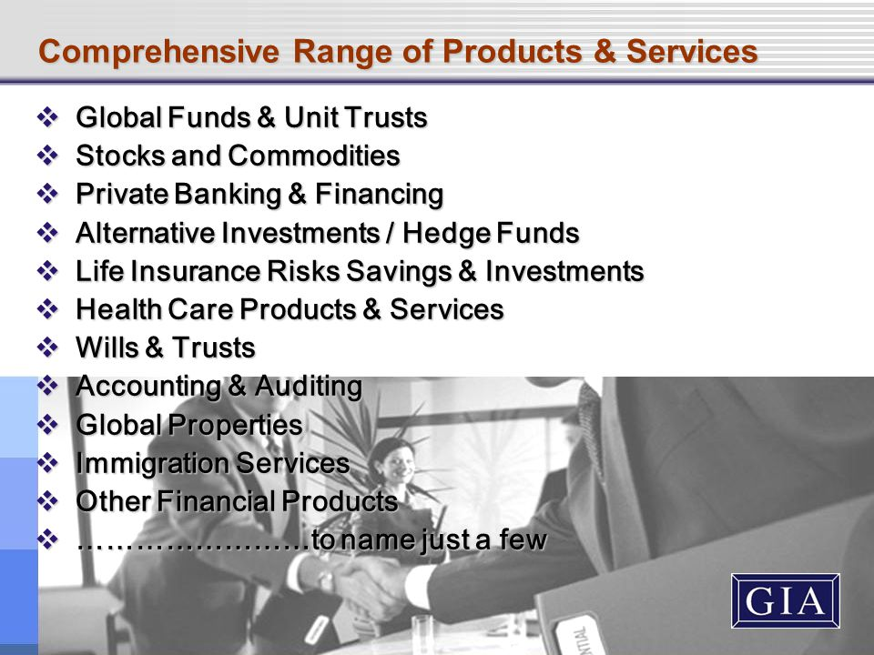 Comprehensive Range of Products & Services  Global Funds & Unit Trusts  Stocks and Commodities  Private Banking & Financing  Alternative Investments / Hedge Funds  Life Insurance Risks Savings & Investments  Health Care Products & Services  Wills & Trusts  Accounting & Auditing  Global Properties  Immigration Services  Other Financial Products  ……………………to name just a few