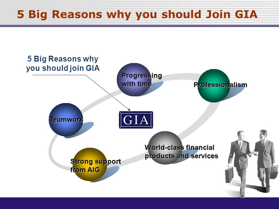 5 Big Reasons why you should Join GIA 5 Big Reasons why you should join GIA Progressing with time Professionalism Strong support from AIG Teamwork World-class financial products and services