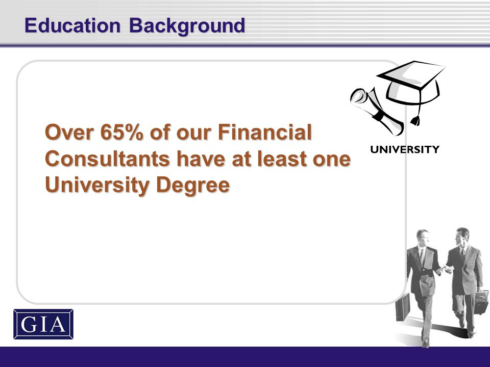 Over 65% of our Financial Consultants have at least one University Degree Education Background