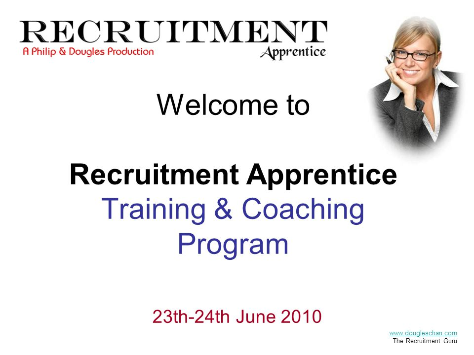 Welcome to Recruitment Apprentice Training & Coaching Program 23th-24th June 2010 www.dougleschan.com The Recruitment Guru