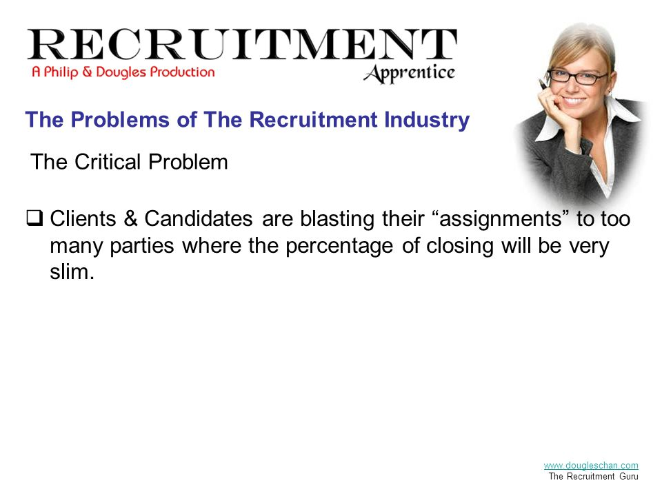 The Critical Problem The Recruitment Apprentice A Philip & Dougles Production  Clients & Candidates are blasting their assignments to too many parties where the percentage of closing will be very slim.