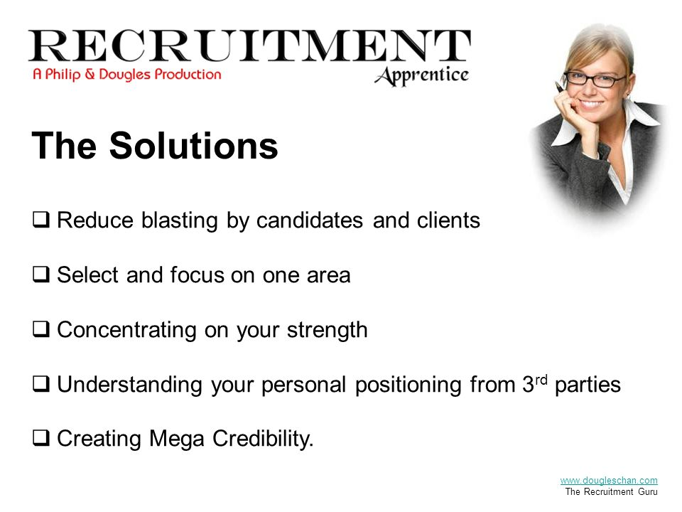 The Solutions  Reduce blasting by candidates and clients  Select and focus on one area  Concentrating on your strength  Understanding your personal positioning from 3 rd parties  Creating Mega Credibility.