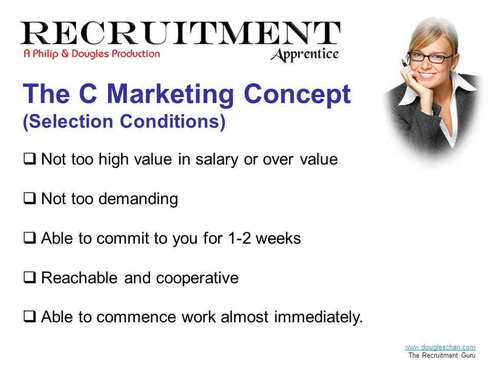 The C Marketing Concept (Selection Conditions)  Not too high value in salary or over value  Not too demanding  Able to commit to you for 1-2 weeks  Reachable and cooperative  Able to commence work almost immediately.