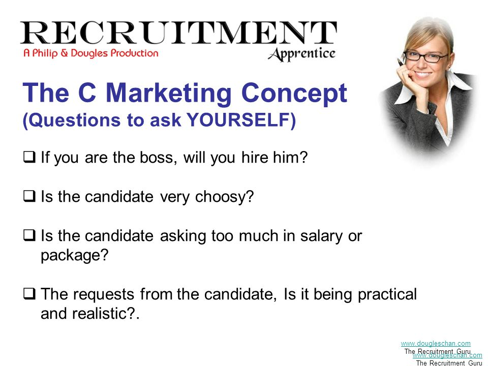 The C Marketing Concept (Questions to ask YOURSELF)  If you are the boss, will you hire him.