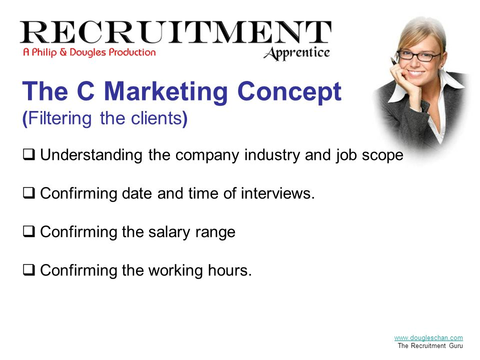The C Marketing Concept (Filtering the clients)  Understanding the company industry and job scope  Confirming date and time of interviews.