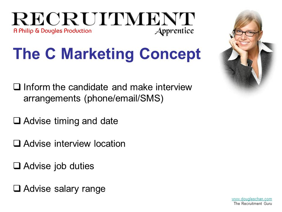 The C Marketing Concept  Inform the candidate and make interview arrangements (phone/email/SMS)  Advise timing and date  Advise interview location  Advise job duties  Advise salary range www.dougleschan.com The Recruitment Guru