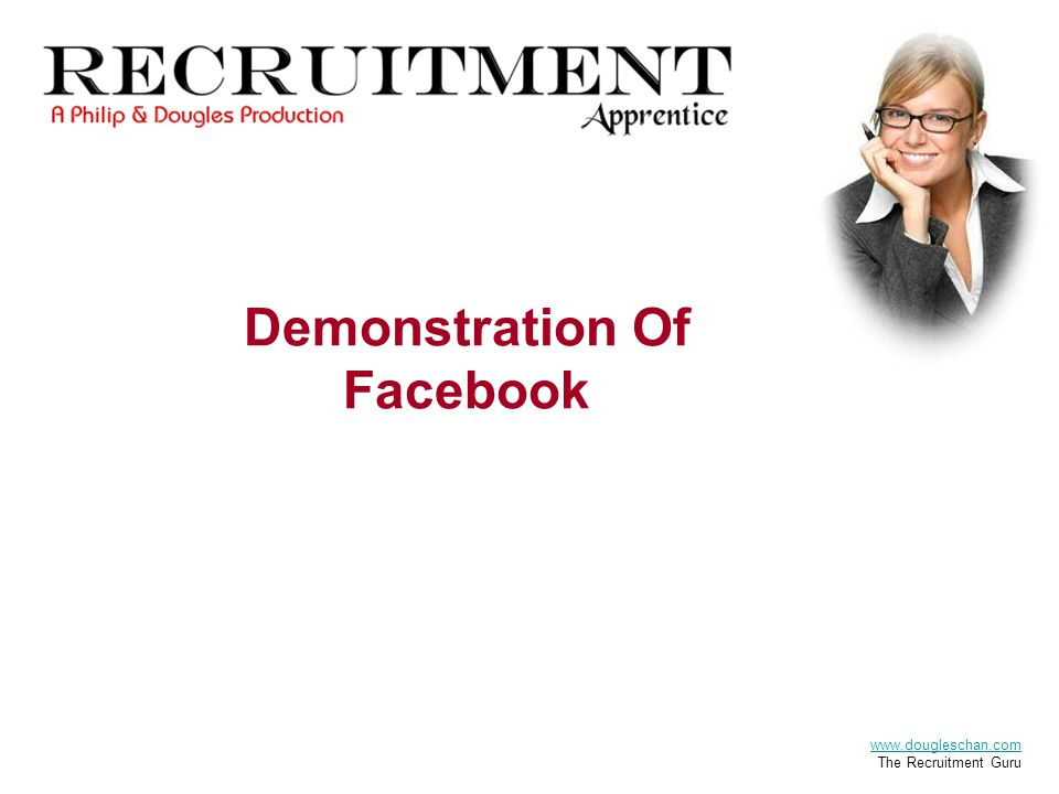 Demonstration Of Facebook The Recruitment Apprentice A Philip & Dougles Production www.dougleschan.com The Recruitment Guru