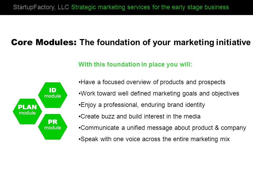 PLAN module ID module PR module StartupFactory, LLC Strategic marketing services for the early stage business Core Modules: The foundation of your marketing initiative With this foundation in place you will: Have a focused overview of products and prospects Work toward well defined marketing goals and objectives Enjoy a professional, enduring brand identity Create buzz and build interest in the media Communicate a unified message about product & company Speak with one voice across the entire marketing mix