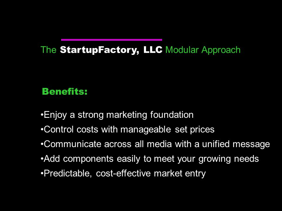 The StartupFactory, LLC Modular Approach Enjoy a strong marketing foundation Control costs with manageable set prices Communicate across all media with a unified message Add components easily to meet your growing needs Predictable, cost-effective market entry Benefits: