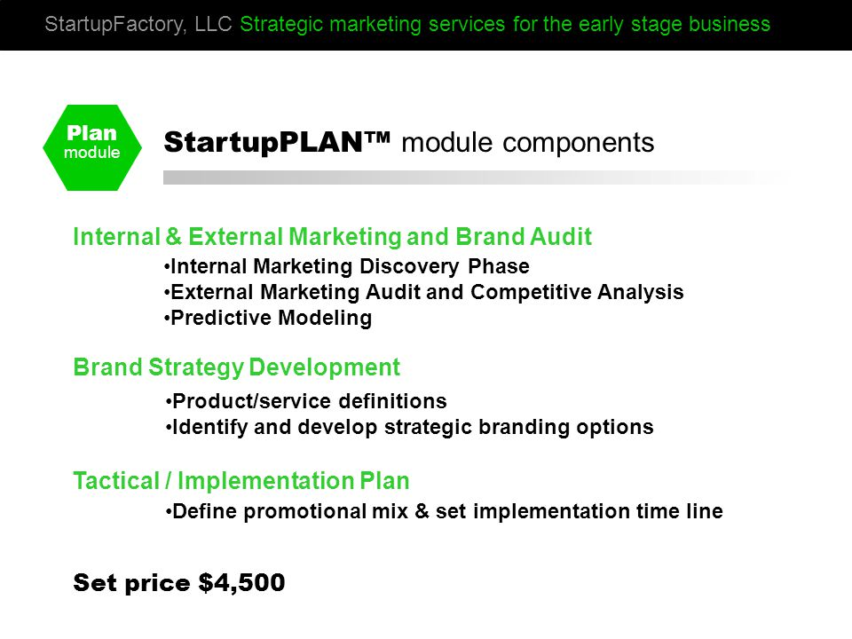 Plan module Internal & External Marketing and Brand Audit Brand Strategy Development Tactical / Implementation Plan Internal Marketing Discovery Phase External Marketing Audit and Competitive Analysis Predictive Modeling Product/service definitions Identify and develop strategic branding options Define promotional mix & set implementation time line StartupFactory, LLC Strategic marketing services for the early stage business StartupPLAN™ module components Set price $4,500