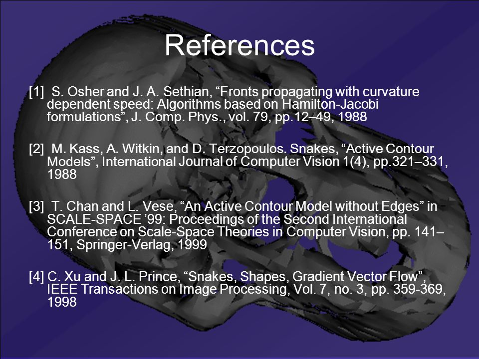 "References [1] S. Osher and J. A. Sethian, ""Fronts propagating with curvature dependent speed: Algorithms based on Hamilton-Jacobi formulations"", J. C"