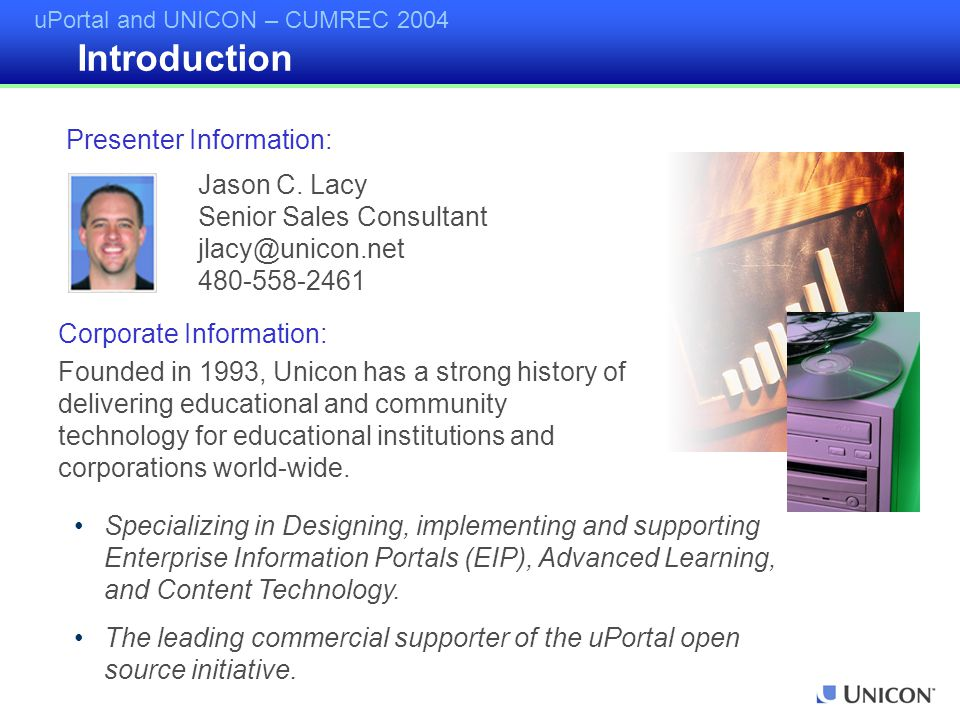 uPortal and UNICON – CUMREC 2004 Introduction Specializing in Designing, implementing and supporting Enterprise Information Portals (EIP), Advanced Learning, and Content Technology.