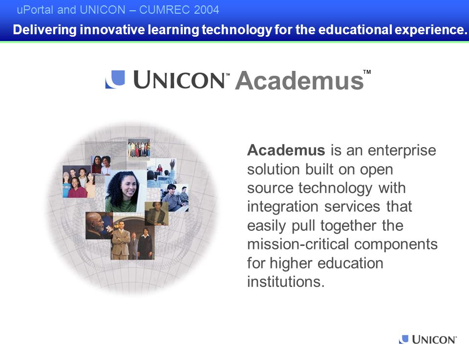 uPortal and UNICON – CUMREC 2004 Academus is an enterprise solution built on open source technology with integration services that easily pull together the mission-critical components for higher education institutions.