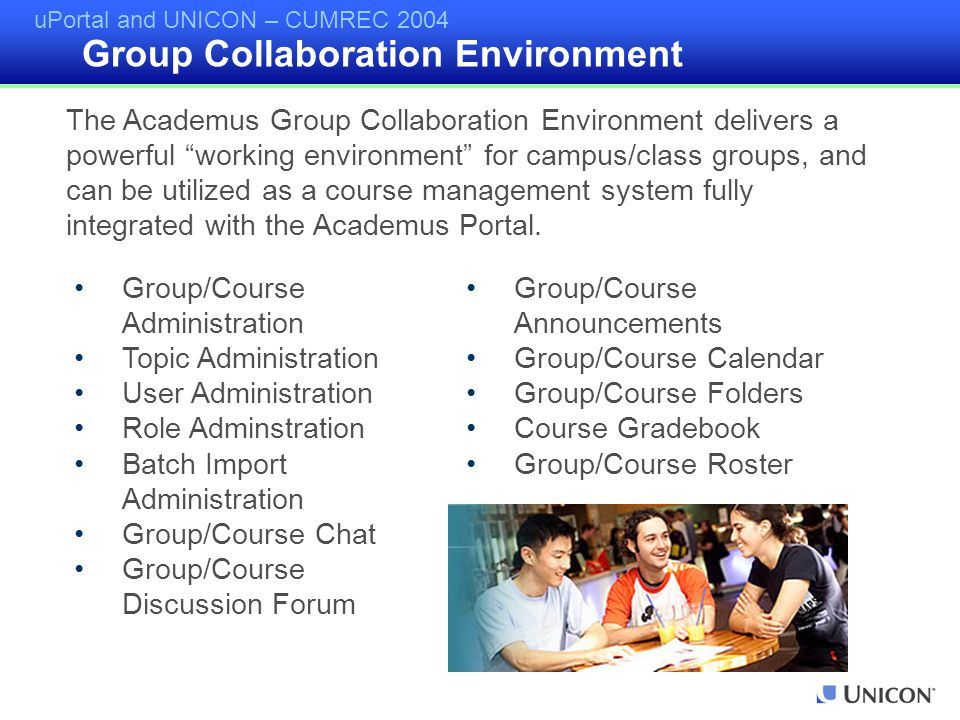 uPortal and UNICON – CUMREC 2004 Group/Course Administration Topic Administration User Administration Role Adminstration Batch Import Administration Group/Course Chat Group/Course Discussion Forum Group/Course Announcements Group/Course Calendar Group/Course Folders Course Gradebook Group/Course Roster The Academus Group Collaboration Environment delivers a powerful working environment for campus/class groups, and can be utilized as a course management system fully integrated with the Academus Portal.