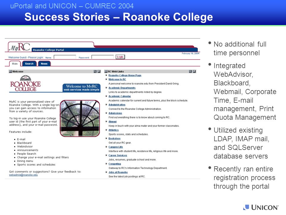 uPortal and UNICON – CUMREC 2004 Success Stories – Roanoke College No additional full time personnel Integrated WebAdvisor, Blackboard, Webmail, Corporate Time, E-mail management, Print Quota Management Utilized existing LDAP, IMAP mail, and SQLServer database servers Recently ran entire registration process through the portal