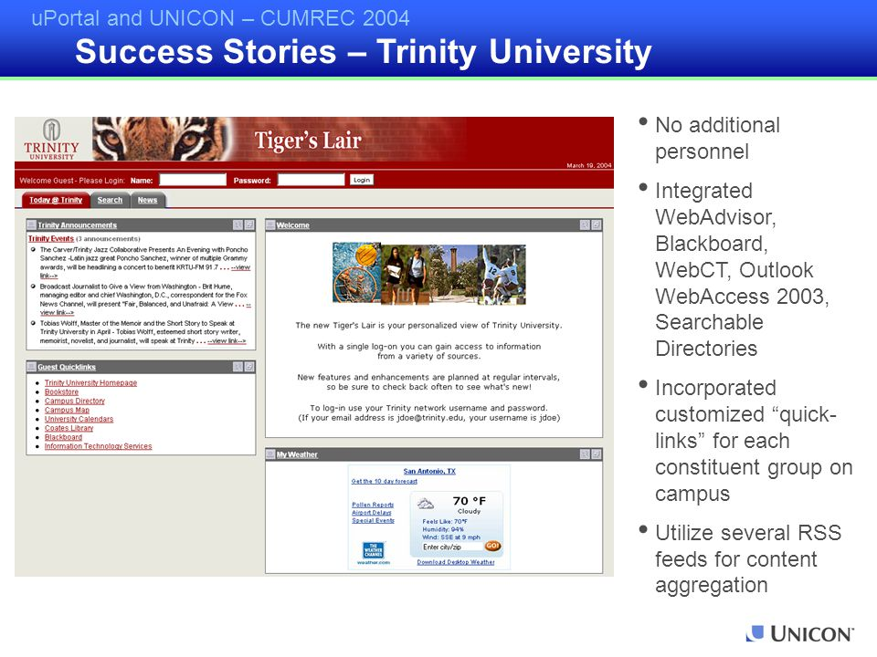 uPortal and UNICON – CUMREC 2004 Success Stories – Trinity University No additional personnel Integrated WebAdvisor, Blackboard, WebCT, Outlook WebAccess 2003, Searchable Directories Incorporated customized quick- links for each constituent group on campus Utilize several RSS feeds for content aggregation