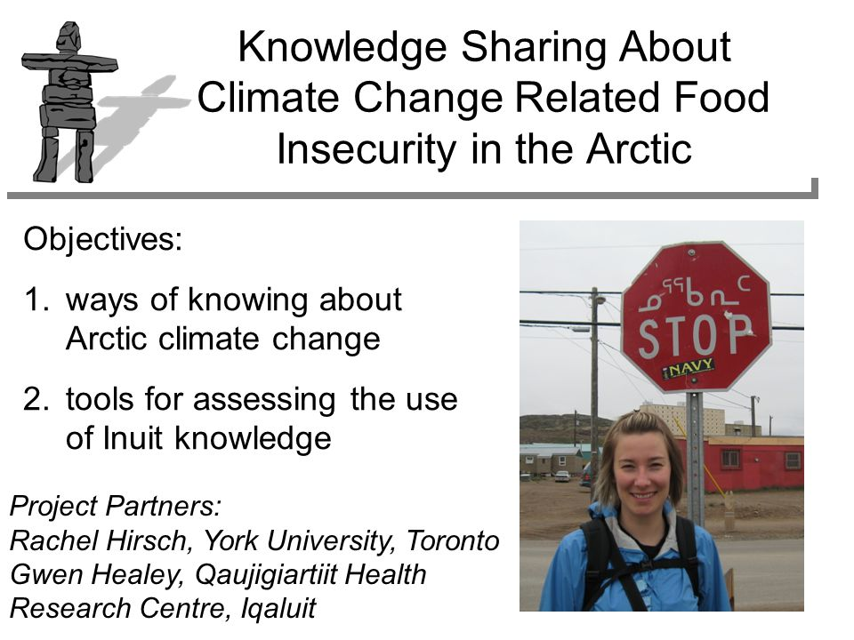 (Gilligan et al., 2006) –Scientific knowledge Western/European approach; empirical analysis; researching and recording observations –Local knowledge group and place specific; direct experience; short-term –Inuit/Inuk knowledge knowledge system based on tradition that is created, preserved and dispersed (tradition = capacity for adjustment to environmental extremes) inter-generational, interconnectivity within and between human-natural systems Multiple Ways of Knowing