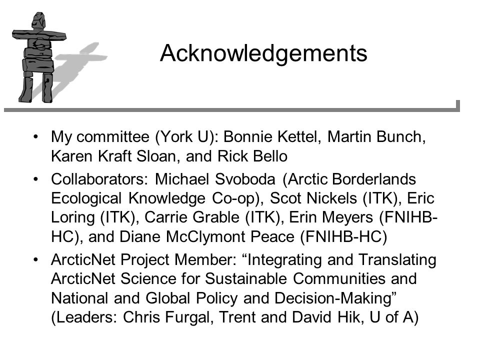 Acknowledgements My committee (York U): Bonnie Kettel, Martin Bunch, Karen Kraft Sloan, and Rick Bello Collaborators: Michael Svoboda (Arctic Borderlands Ecological Knowledge Co-op), Scot Nickels (ITK), Eric Loring (ITK), Carrie Grable (ITK), Erin Meyers (FNIHB- HC), and Diane McClymont Peace (FNIHB-HC) ArcticNet Project Member: Integrating and Translating ArcticNet Science for Sustainable Communities and National and Global Policy and Decision-Making (Leaders: Chris Furgal, Trent and David Hik, U of A)