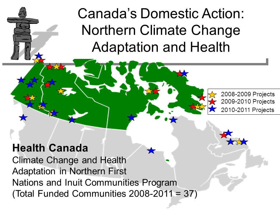 Health Canada Climate Change and Health Adaptation in Northern First Nations and Inuit Communities Program (Total Funded Communities 2008-2011 = 37) 2008-2009 Projects 2009-2010 Projects 2010-2011 Projects Canada's Domestic Action: Northern Climate Change Adaptation and Health