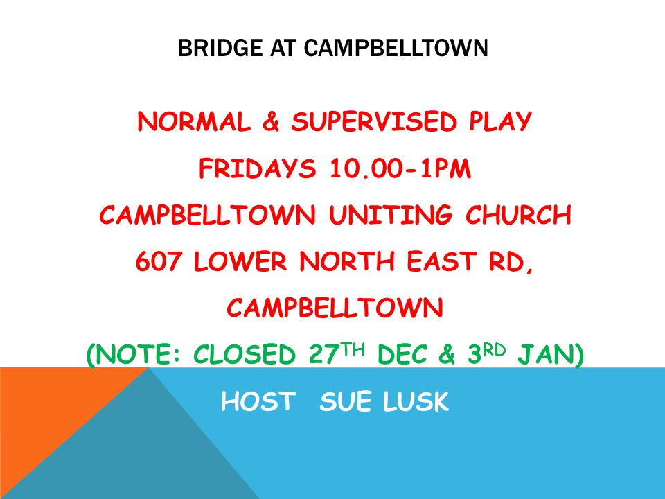 BRIDGE AT CAMPBELLTOWN NORMAL & SUPERVISED PLAY FRIDAYS 10.00-1PM CAMPBELLTOWN UNITING CHURCH 607 LOWER NORTH EAST RD, CAMPBELLTOWN (NOTE: CLOSED 27 TH DEC & 3 RD JAN) HOST SUE LUSK
