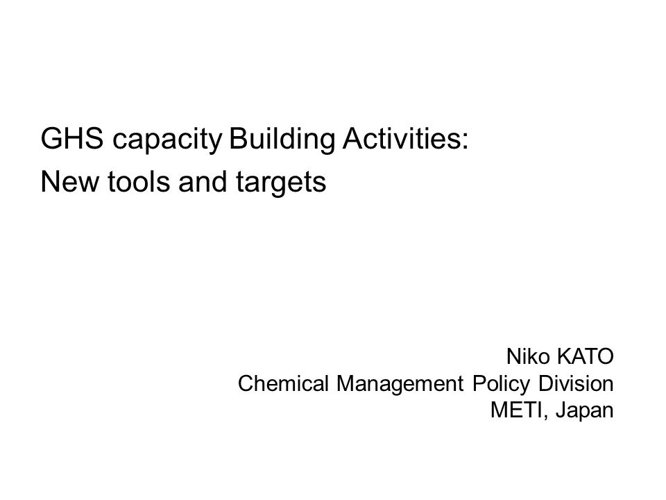 GHS capacity Building Activities: New tools and targets Niko KATO Chemical Management Policy Division METI, Japan