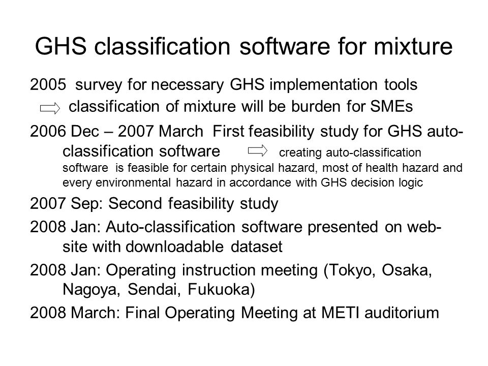GHS classification software for mixture 2005 survey for necessary GHS implementation tools classification of mixture will be burden for SMEs 2006 Dec – 2007 March First feasibility study for GHS auto- classification software creating auto-classification software is feasible for certain physical hazard, most of health hazard and every environmental hazard in accordance with GHS decision logic 2007 Sep: Second feasibility study 2008 Jan: Auto-classification software presented on web- site with downloadable dataset 2008 Jan: Operating instruction meeting (Tokyo, Osaka, Nagoya, Sendai, Fukuoka) 2008 March: Final Operating Meeting at METI auditorium