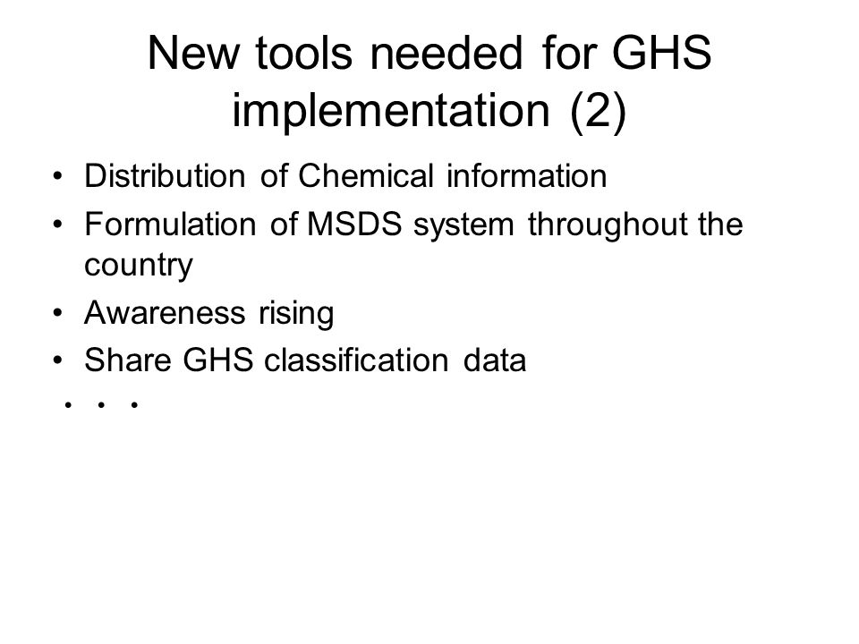 New tools needed for GHS implementation (2) Distribution of Chemical information Formulation of MSDS system throughout the country Awareness rising Share GHS classification data ・・・
