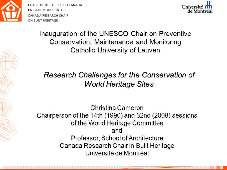 Christina Cameron Chairperson of the 14th (1990) and 32nd (2008) sessions of the World Heritage Committee and Professor, School of Architecture Canada Research Chair in Built Heritage Université de Montréal Research Challenges for the Conservation of World Heritage Sites Inauguration of the UNESCO Chair on Preventive Conservation, Maintenance and Monitoring Catholic University of Leuven