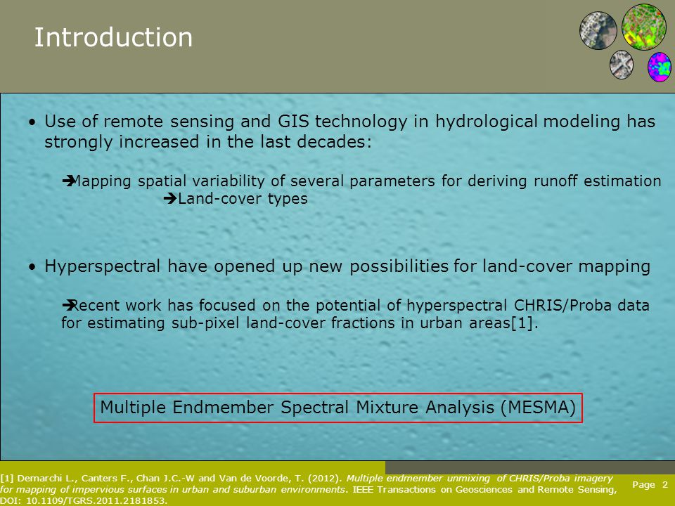 Page 2 Introduction Use of remote sensing and GIS technology in hydrological modeling has strongly increased in the last decades:  Mapping spatial variability of several parameters for deriving runoff estimation  Land-cover types Multiple Endmember Spectral Mixture Analysis (MESMA) Hyperspectral have opened up new possibilities for land-cover mapping  Recent work has focused on the potential of hyperspectral CHRIS/Proba data for estimating sub-pixel land-cover fractions in urban areas[1].