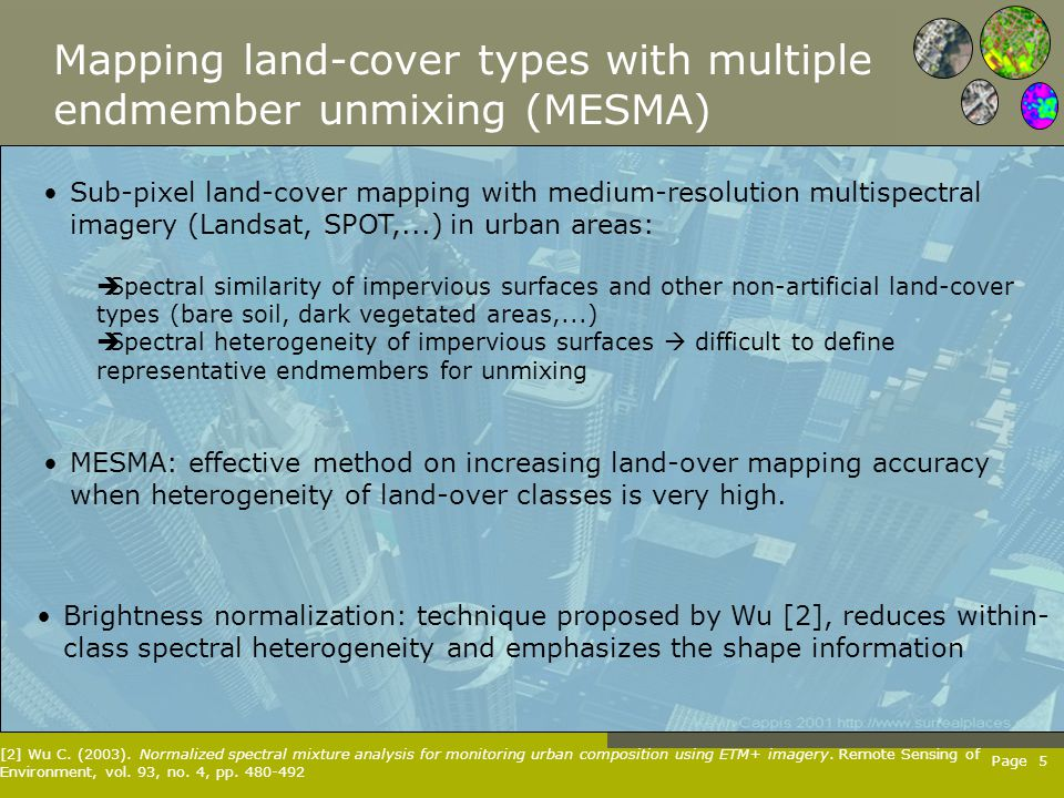 Page 5 Mapping land-cover types with multiple endmember unmixing (MESMA) Sub-pixel land-cover mapping with medium-resolution multispectral imagery (Landsat, SPOT,...) in urban areas:  Spectral similarity of impervious surfaces and other non-artificial land-cover types (bare soil, dark vegetated areas,...)  Spectral heterogeneity of impervious surfaces  difficult to define representative endmembers for unmixing MESMA: effective method on increasing land-over mapping accuracy when heterogeneity of land-over classes is very high.