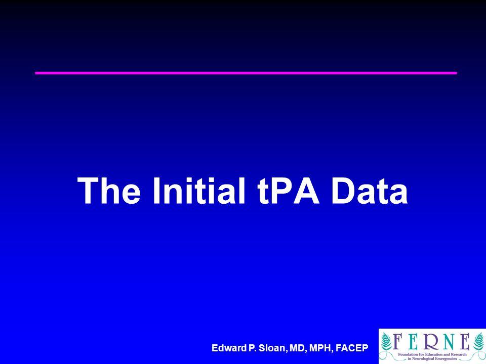 Edward P. Sloan, MD, MPH, FACEP The Initial tPA Data