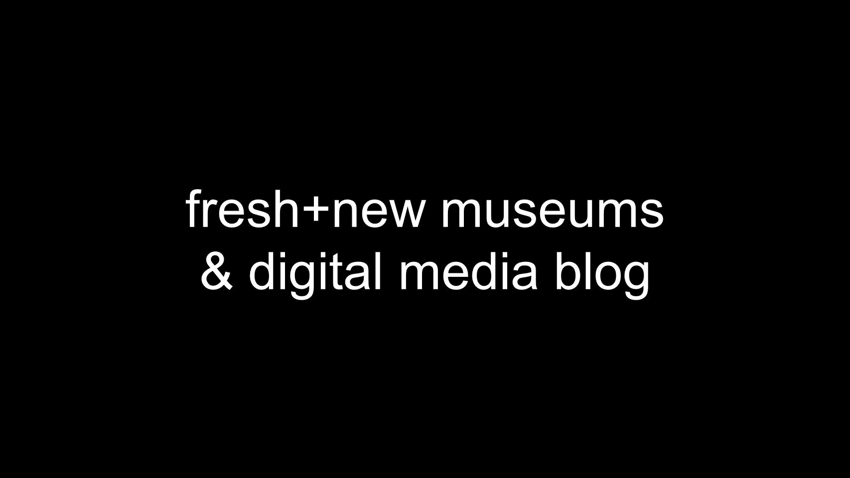 fresh+new museums & digital media blog
