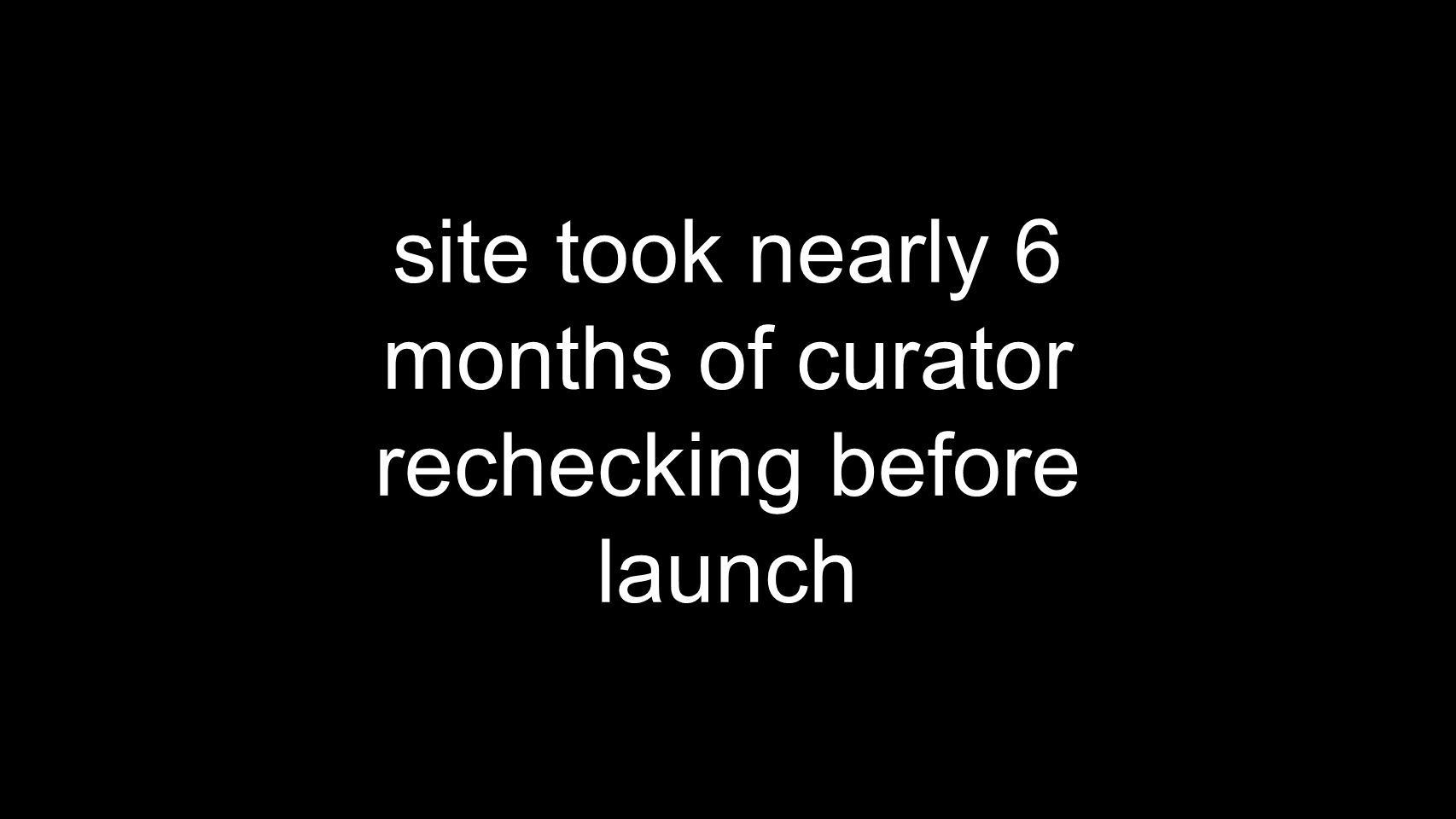 site took nearly 6 months of curator rechecking before launch