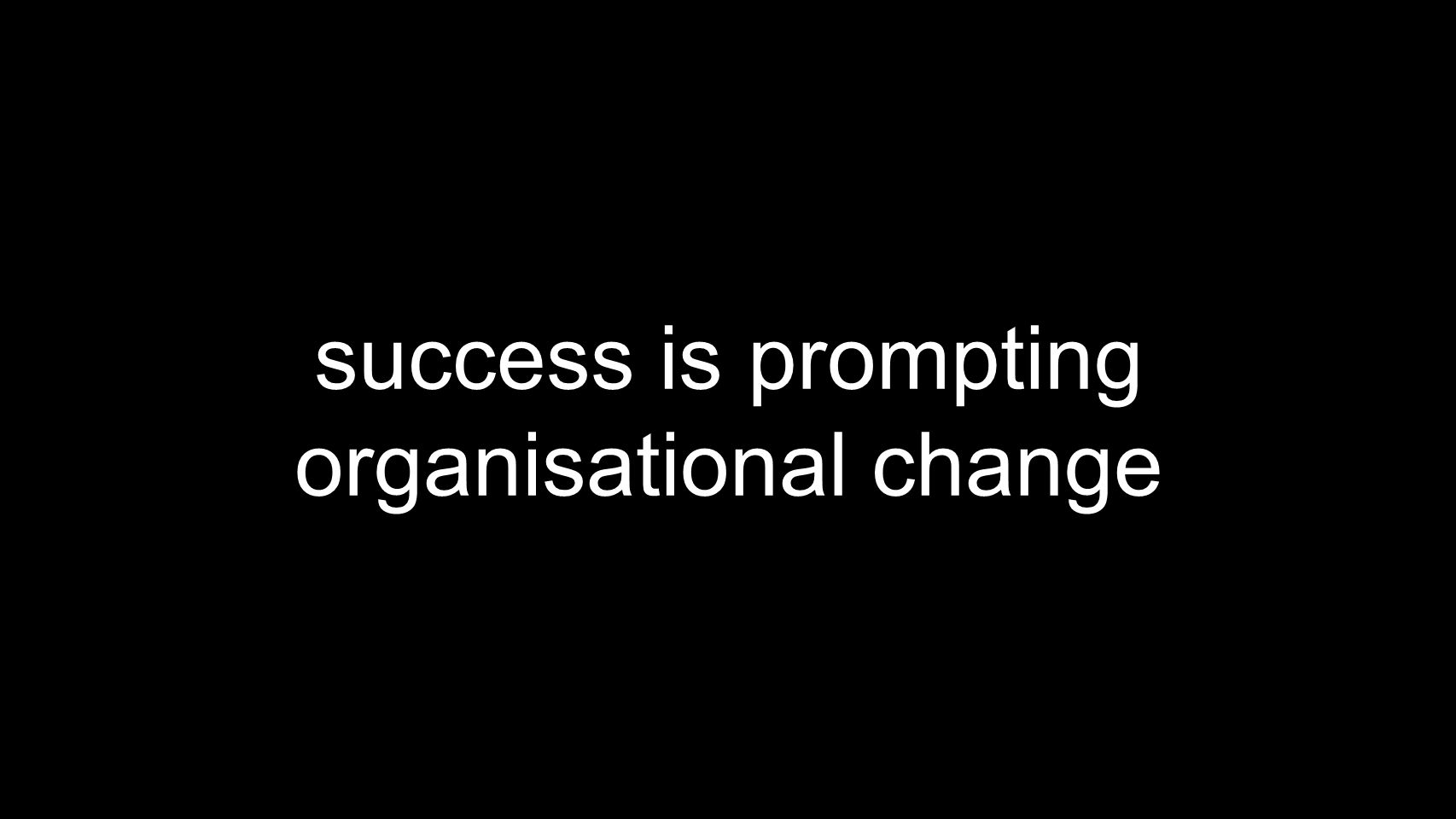 success is prompting organisational change