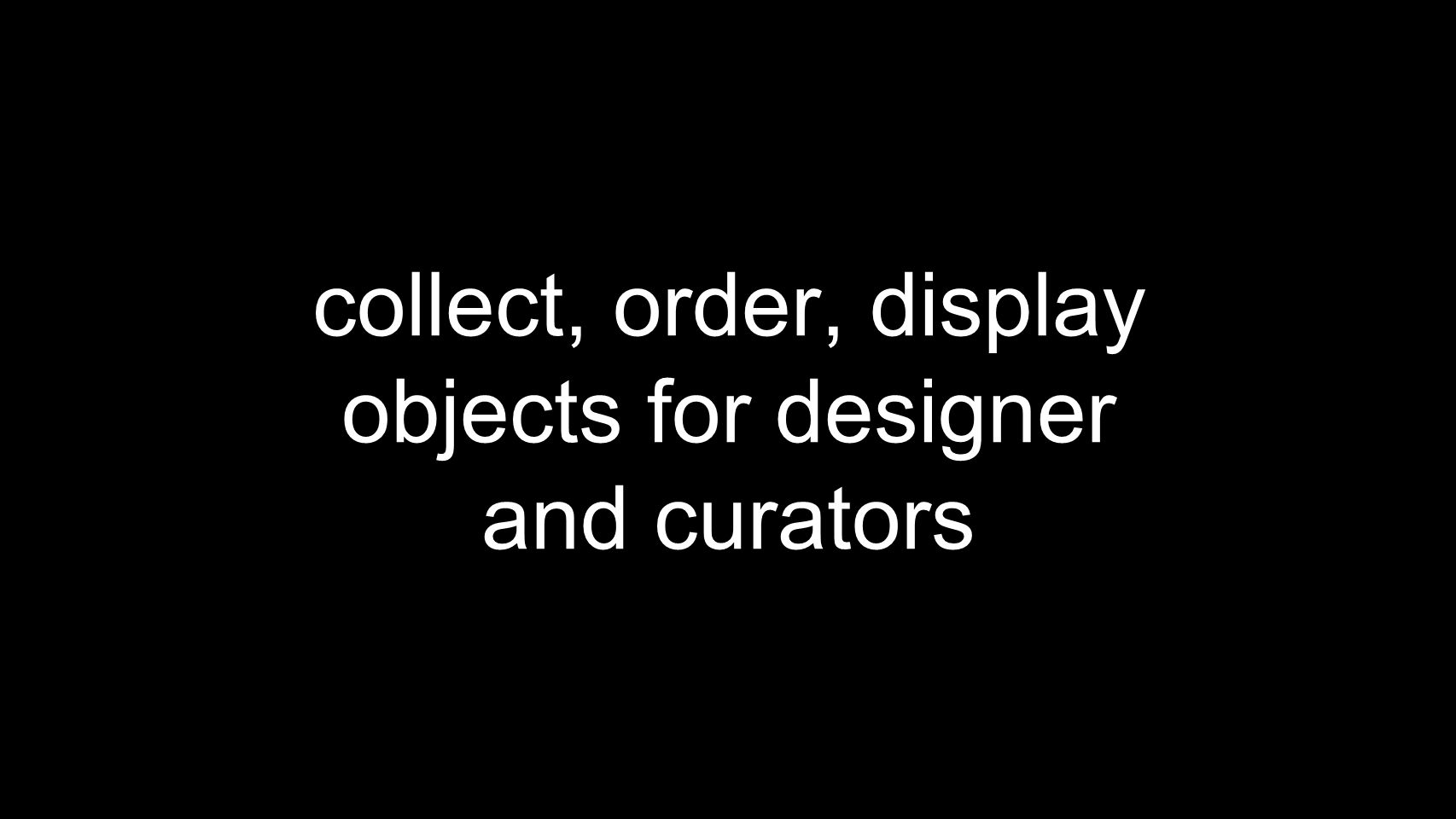 collect, order, display objects for designer and curators