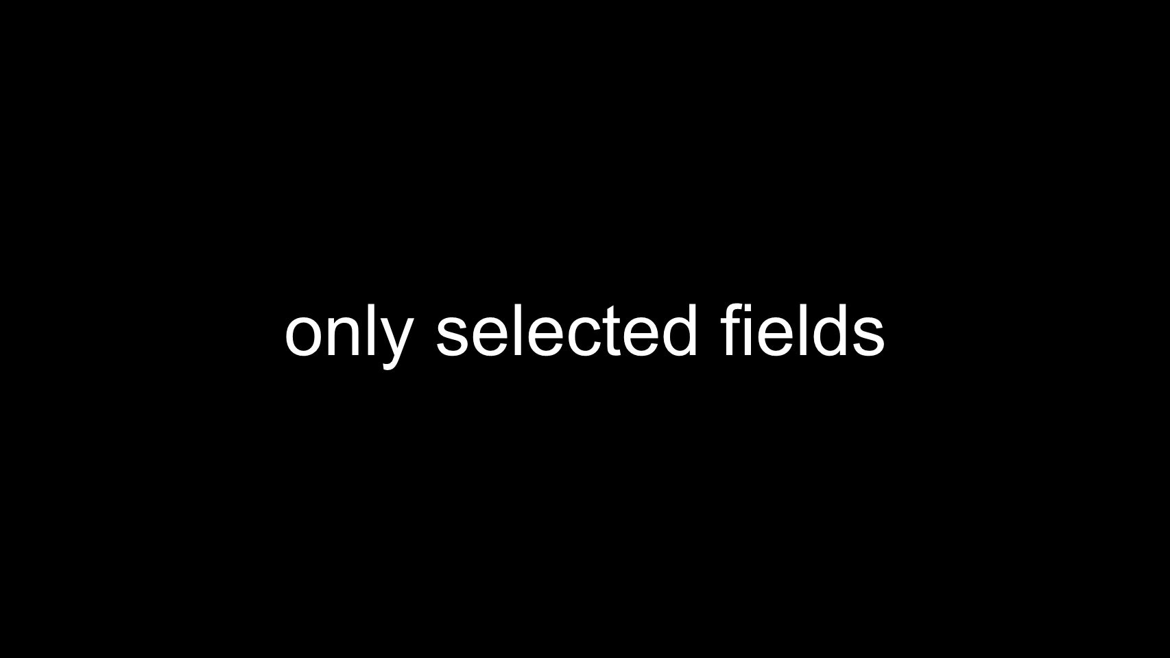 only selected fields