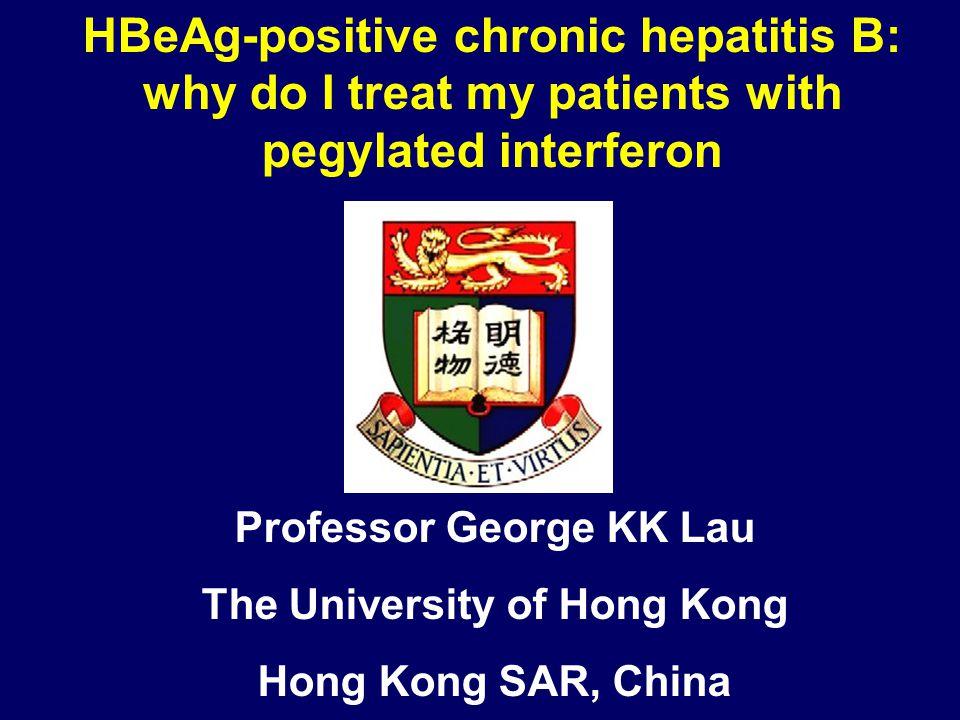 Professor George KK Lau The University of Hong Kong Hong Kong SAR, China HBeAg-positive chronic hepatitis B: why do I treat my patients with pegylated interferon