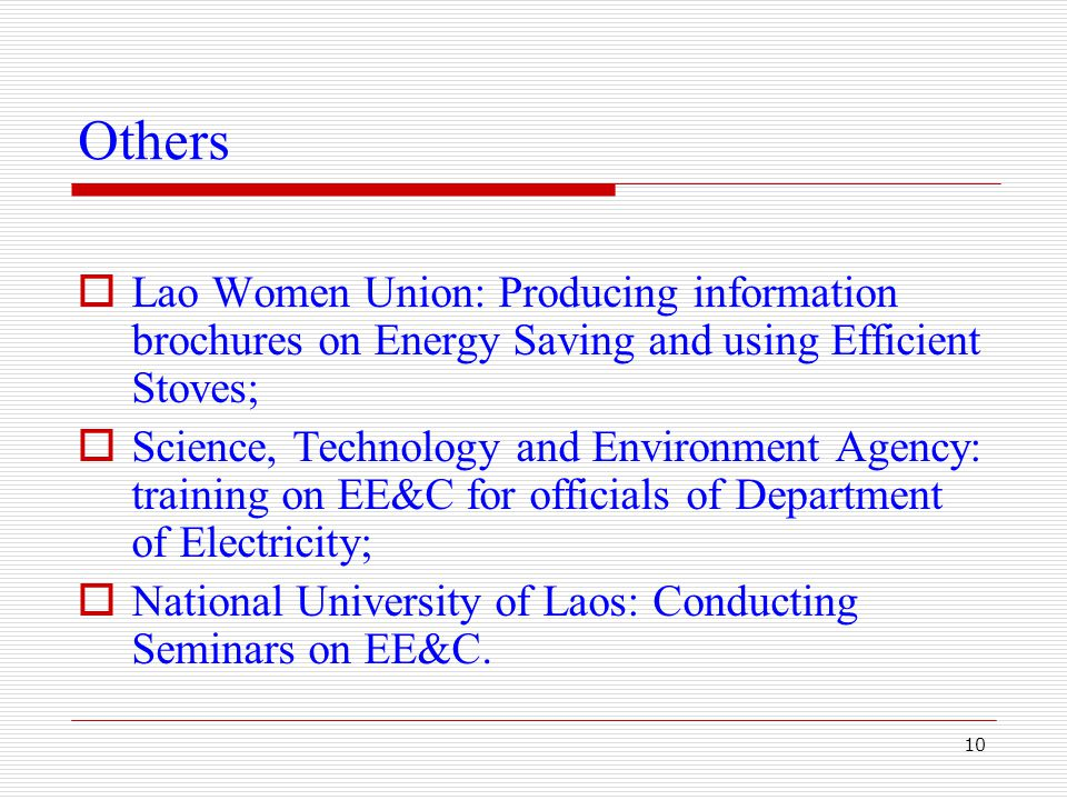 10 Others  Lao Women Union: Producing information brochures on Energy Saving and using Efficient Stoves;  Science, Technology and Environment Agency: training on EE&C for officials of Department of Electricity;  National University of Laos: Conducting Seminars on EE&C.