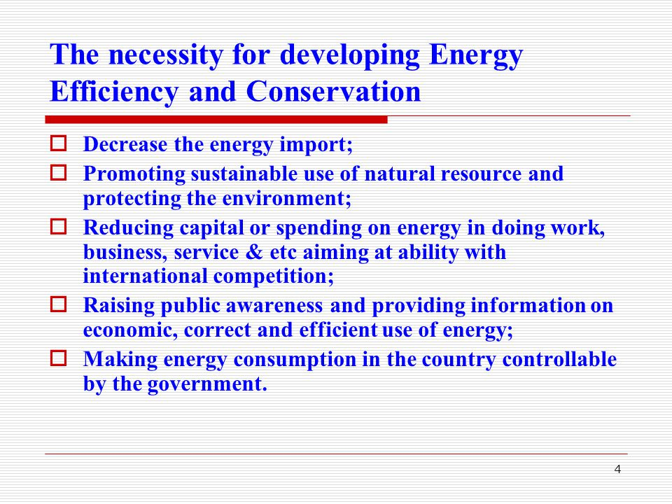 4 The necessity for developing Energy Efficiency and Conservation  Decrease the energy import;  Promoting sustainable use of natural resource and protecting the environment;  Reducing capital or spending on energy in doing work, business, service & etc aiming at ability with international competition;  Raising public awareness and providing information on economic, correct and efficient use of energy;  Making energy consumption in the country controllable by the government.