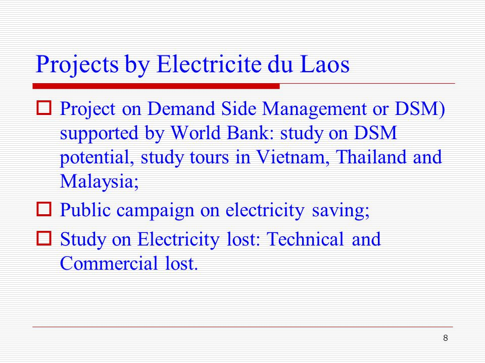 8 Projects by Electricite du Laos  Project on Demand Side Management or DSM) supported by World Bank: study on DSM potential, study tours in Vietnam, Thailand and Malaysia;  Public campaign on electricity saving;  Study on Electricity lost: Technical and Commercial lost.