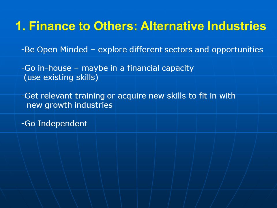 1. Finance to Others: Alternative Industries -Be Open Minded – explore different sectors and opportunities -Go in-house – maybe in a financial capacit