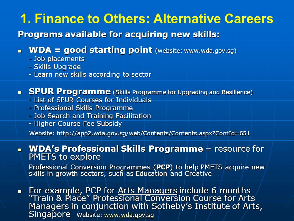 1. Finance to Others: Alternative Careers Programs available for acquiring new skills: WDA = good starting point (website: www.wda.gov.sg) WDA = good